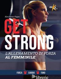 GET STRONG. L'ALLENAMENTO DI FORZA AL FEMMINILE. EDIZ. ILLUSTRATA - SILVER-FAGAN ALEX