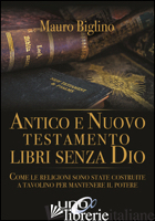 ANTICO E NUOVO TESTAMENTO. LIBRI SENZA DIO. COME LE RELIGIONI SONO STATE COSTRUI - BIGLINO MAURO