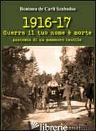 1916-17 GUERRA IL TUO NOME E' MORTE. ANATOMIA DI UN MASSACRO INUTILE - DE CARLI SZABADOS ROMANA