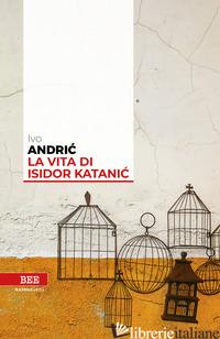 VITA DI ISIDOR KATANIC (LA) - ANDRIC IVO; STANISIC B. (CUR.)