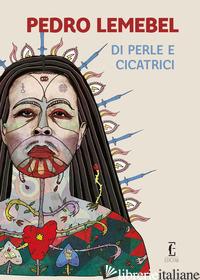 DI PERLE E CICATRICI - LEMEBEL PEDRO