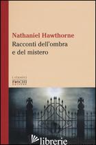 RACCONTI DELL'OMBRA E DEL MISTERO - HAWTHORNE NATHANIEL; FRANDINI P. (CUR.)