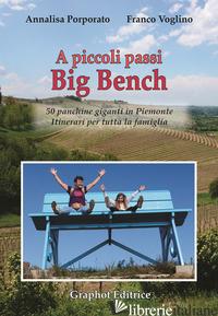 A PICCOLI PASSI BIG BENCH. 50 PANCHINE GIGANTI IN PIEMONTE. ITINERARI PER TUTTA  - PORPORATO ANNALISA; VOGLINO FRANCO