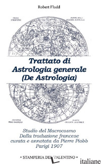 TRATTATO DI ASTROLOGIA GENERALE. STUDIO DEL MACROCOSMO - FLUDD ROBERT; PIOBB P. (CUR.)