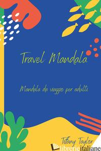 TRAVEL MANDALA. MANDALA DA VIAGGIO PER ADULTI - TAYLOR TIFFANY