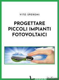 PROGETTARE PICCOLI IMPIANTI FOTOVOLTAICI - SPERONI VITO