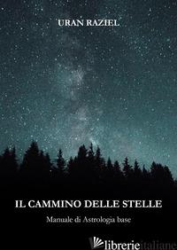 CAMMINO DELLE STELLE. MANUALE DI ASTROLOGIA BASE (IL) - RAZIEL URAN