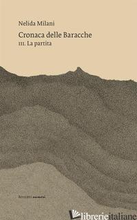 CRONACA DELLE BARACCHE. VOL. 3: LA PARTITA - MILANI NELIDA; SAMBI M. (CUR.)