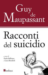 RACCONTI DEL SUICIDIO - MAUPASSANT GUY DE; BELLOMO P. (CUR.); BONDIOLI L. (CUR.)