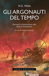 ARGONAUTI DEL TEMPO. RACCONTI DI FANTASCIENZA SULLA QUARTA DIMENSIONE (GLI) - WELLS HERBERT GEORGE; CARLOTTI G. (CUR.)