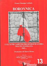 BOROVNICA E GLI ALTRI CAMPI PER PRIGIONIERI DI GUERRA NELL'EX YUGOSLAVIA 1945- - GOBBATO F.GIUSEPPE