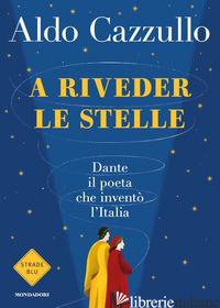 A RIVEDER LE STELLE. DANTE, IL POETA CHE INVENTO' L'ITALIA - CAZZULLO ALDO