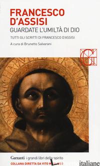 FRANCESCO D'ASSISI. GUARDATE L'UMILTA' DI DIO. TUTTI GLI SCRITTI - SALVARANI B. (CUR.)