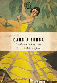 SOLE DELL'ANDALUSIA (IL) - GARCIA LORCA FEDERICO; LEFEVRE M. (CUR.)