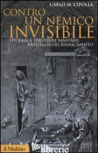 CONTRO UN NEMICO INVISIBILE. EPIDEMIE E STRUTTURE SANITARIE NELL'ITALIA DEL RINA - CIPOLLA CARLO M.