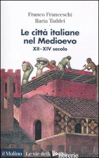CITTA' ITALIANE NEL MEDIOEVO. XII-XIV SECOLO (LE) - FRANCESCHI FRANCO; TADDEI ILARIA