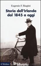 STORIA DELL'IRLANDA. DAL 1845 A OGGI - BIAGINI EUGENIO F.