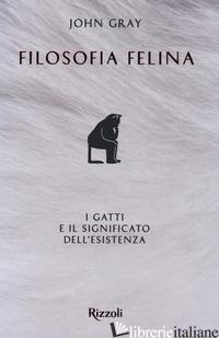 FILOSOFIA FELINA. I GATTI E IL SIGNIFICATO DELL'ESISTENZA - GRAY JOHN