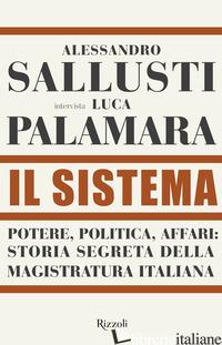 SISTEMA. POTERE, POLITICA AFFARI: STORIA SEGRETA DELLA MAGISTRATURA ITALIANA (IL - SALLUSTI ALESSANDRO; PALAMARA LUCA