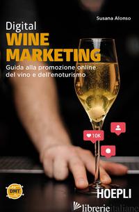 DIGITAL WINE MARKETING. GUIDA ALLA PROMOZIONE ONLINE DEL VINO E DELL'ENOTURISMO - ALONSO SUSANA