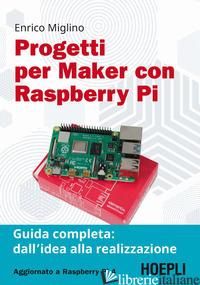 PROGETTI PER MAKER CON RASPBERRY PI. GUIDA COMPLETA: DALL'IDEA ALLA REALIZZAZION - MIGLINO ENRICO