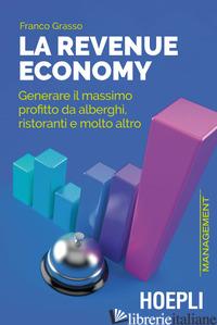 REVENUE ECONOMY. GENERARE IL MASSIMO PROFITTO DA ALBERGHI, RISTORANTI E MOLTO AL - GRASSO FRANCO