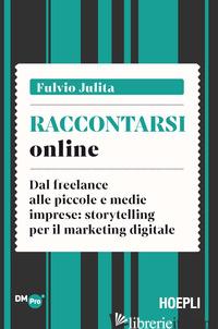 RACCONTARSI ONLINE. DAL FREELANCE ALLE PICCOLE E MEDIE IMPRESE: STORYTELLING PER - JULITA FULVIO