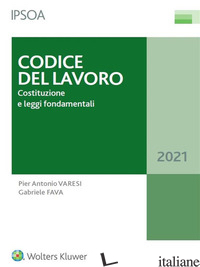 CODICE DEL LAVORO. COSTITUZIONE E LEGGI FONDAMENTALI - VARESI PIER ANTONIO; FAVA GABRIELE