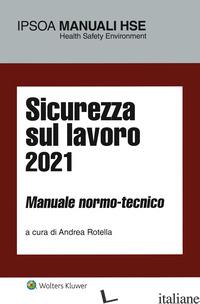 SICUREZZA SUL LAVORO 2021. MANUALE NORMO-TECNICO - ROTELLA A. (CUR.)