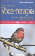 INIZIAZIONE ALLA VOCE-TERAPIA. LA VOCE EDUCA LA MENTE E IL CORPO CANTA - ROMANO FRANCESCA