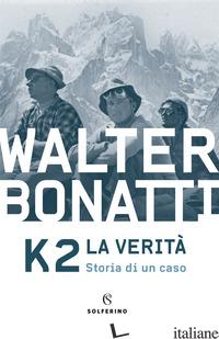 K2. LA VERITA'. STORIA DI UN CASO - BONATTI WALTER
