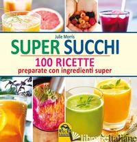 SUPER SUCCHI. 100 RICETTE PREPARATE CON INGREDIENTI SUPER - MORRIS JULIE