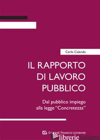 RAPPORTO DI LAVORO PUBBLICO. DAL PUBBLICO IMPIEGO ALLA LEGGE «CONCRETEZZA» (IL) - CALENDA CARLO