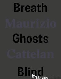 MAURIZIO CATTELAN. BREATH GHOSTS BLIND. EDIZ. ITALIANA E INGLESE - TENCONI R. (CUR.); TODOLI V. (CUR.)