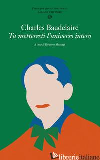 TU METTERESTI L'UNIVERSO INTERO. TESTO FRANCESE A FRONTE - BAUDELAIRE CHARLES; MUSSAPI R. (CUR.)