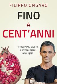 FINO A CENT'ANNI. PREVENIRE, VIVERE E INVECCHIARE AL MEGLIO - ONGARO FILIPPO