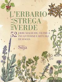 ERBARIO DELLA STREGA VERDE. 52 ERBE MAGICHE, OLTRE A INCANTESIMI E RITUALI DI MA - SILJA
