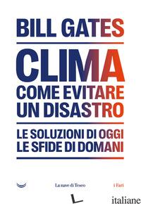 CLIMA. COME EVITARE UN DISASTRO. LE SOLUZIONI DI OGGI. LE SFIDE DI DOMANI - GATES BILL
