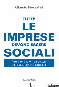 TUTTE LE IMPRESE DEVONO ESSERE SOCIALI. PROFITTO & IMPATTO SOCIALE: SOSTENIBILIT - FIORENTINI GIORGIO