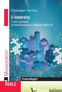 E-LEADERSHIP. COME GUIDARE LA TRASFORMAZIONE (DIGITALE) DELLA PA - IACONO GIUSEPPE