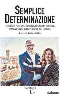 SEMPLICE DETERMINAZIONE. PERCHE' SI POSSONO REALIZZARE GRANDI IMPRESE, RIMANENDO - BETTINI A. (CUR.)