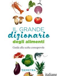 GRANDE DIZIONARIO ALIMENTI. GUIDA ALLA SCELTA CONSAPEVOLE (IL) - AA.VV.