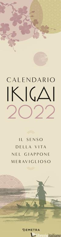 CALENDARIO IKIGAI 2022. IL SENSO DELLA VITA NEL GIAPPONE MERAVIGLIOSO - AA.VV.