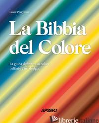 BIBBIA DEL COLORE. LA GUIDA DEFINITIVA AI COLORI NELL'ARTE E NEL DESIGN. EDIZ. A - PERRYMAN LAURA