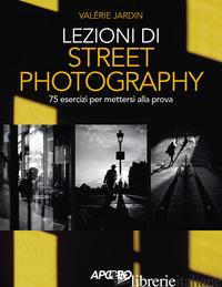 LEZIONI DI STREET PHOTOGRAPHY. 75 ESERCIZI PER METTERSI ALLA PROVA. EDIZ. ILLUST - JARDIN VALERIE