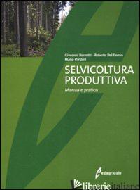 SELVICOLTURA PRODUTTIVA. MANUALE TECNICO - BERNETTI GIOVANNI; DEL FAVERO ROBERTO; PIVIDORI MARIO