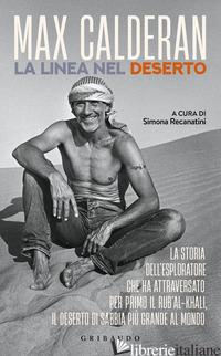 LINEA NEL DESERTO. LA STORIA DELL'ESPLORATORE CHE HA ATTRAVERSATO PER PRIMO IL R - CALDERAN MAX; RECANATINI S. (CUR.)