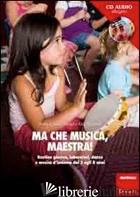 MA CHE MUSICA, MAESTRA! ROUTINES GIOCOSE, LABORATORI, DANZE E MUSICA D'INSIEME D - CAROLDI M. CRISTINA; SCHIESARI ELDA