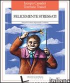 FELICEMENTE STRESSATI. VINCERE LO STRESS IMPARANDO A RIDERNE - CASADEI IACOPO; TRAISCI TERENZIO
