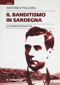 BANDITISMO IN SARDEGNA. LA VENDETTA BARBARICINA COME ORDINAMENTO GIURIDICO (IL) - PIGLIARU ANTONIO; PORCU G. (CUR.)